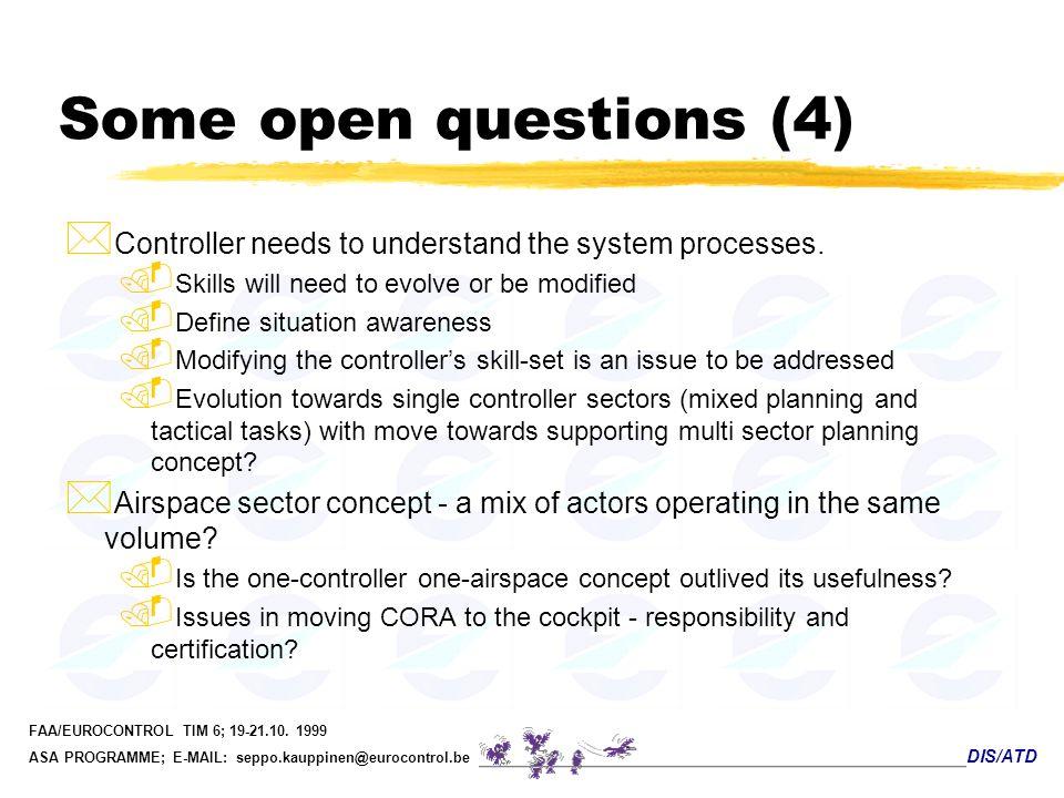 DIS/ATD FAA/EUROCONTROL TIM 6; 19-21.10. 1999 ASA PROGRAMME; E-MAIL: seppo.kauppinen@eurocontrol.be Some open questions (4) * Controller needs to unde