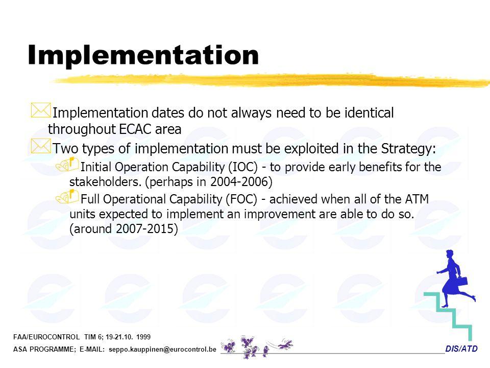 DIS/ATD FAA/EUROCONTROL TIM 6; 19-21.10. 1999 ASA PROGRAMME; E-MAIL: seppo.kauppinen@eurocontrol.be Implementation * Implementation dates do not alway