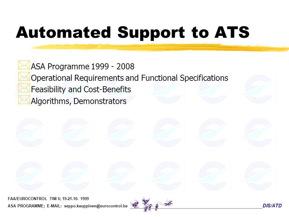 DIS/ATD FAA/EUROCONTROL TIM 6; 19-21.10. 1999 ASA PROGRAMME; E-MAIL: seppo.kauppinen@eurocontrol.be Automated Support to ATS * ASA Programme 1999 - 20