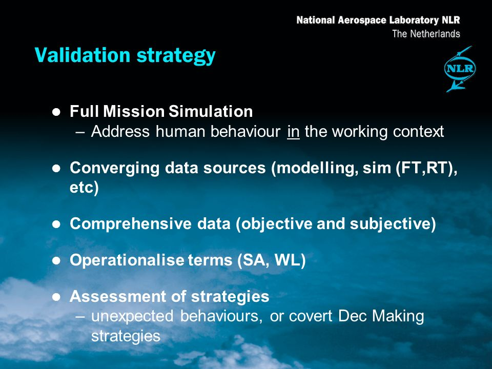 Validation strategy l Full Mission Simulation –Address human behaviour in the working context l Converging data sources (modelling, sim (FT,RT), etc) l Comprehensive data (objective and subjective) l Operationalise terms (SA, WL) l Assessment of strategies –unexpected behaviours, or covert Dec Making strategies