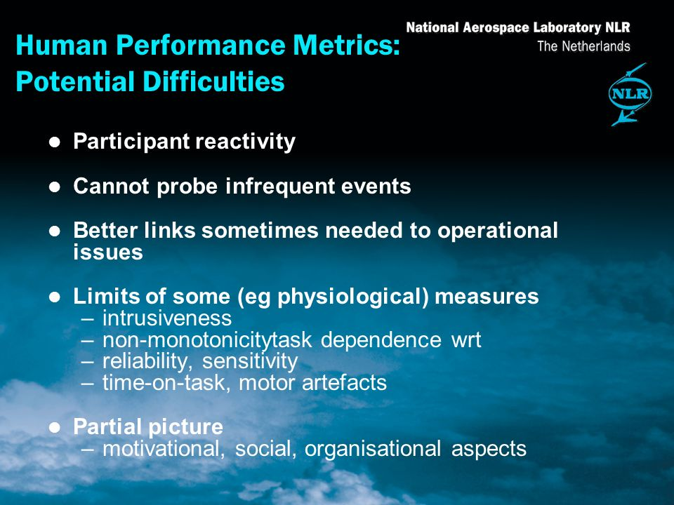 Human Performance Metrics: Potential Difficulties l Participant reactivity l Cannot probe infrequent events l Better links sometimes needed to operational issues l Limits of some (eg physiological) measures –intrusiveness –non-monotonicitytask dependence wrt –reliability, sensitivity –time-on-task, motor artefacts l Partial picture –motivational, social, organisational aspects