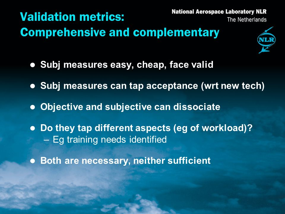Validation metrics: Comprehensive and complementary l Subj measures easy, cheap, face valid l Subj measures can tap acceptance (wrt new tech) l Objective and subjective can dissociate l Do they tap different aspects (eg of workload).
