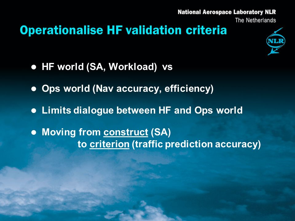 Operationalise HF validation criteria l HF world (SA, Workload) vs l Ops world (Nav accuracy, efficiency) l Limits dialogue between HF and Ops world l Moving from construct (SA) to criterion (traffic prediction accuracy)