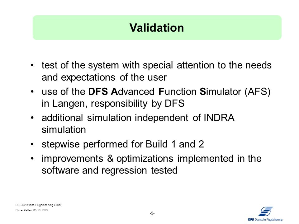 DFS Deutsche Flugsicherung GmbH Elmar Kallas, 05.10.1999 -20- objective: technical and operational requirements responsibility: contractor (INDRA) stepwise performed for Build 1 and 2 use of the test environment of INDRA acceptance by FAT Verification