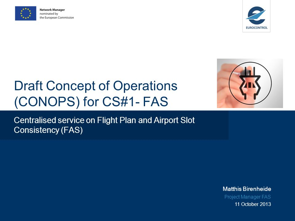 Draft Concept of Operations (CONOPS) for CS#1- FAS Centralised service on Flight Plan and Airport Slot Consistency (FAS) Matthis Birenheide Project Manager FAS 11 October 2013