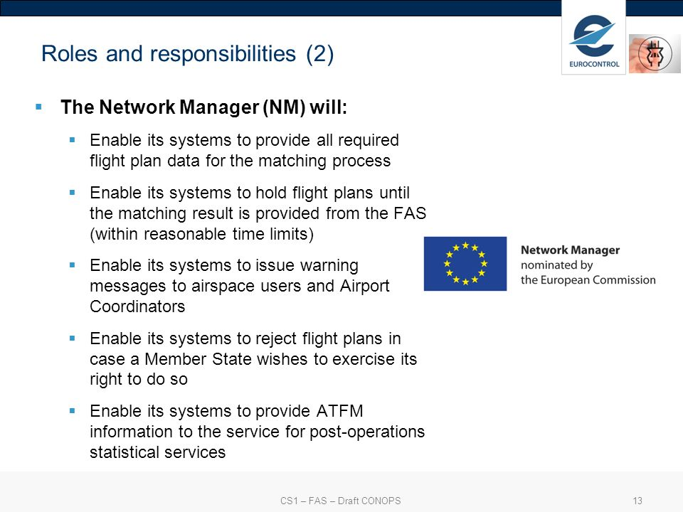 CS1 – FAS – Draft CONOPS13 Roles and responsibilities (2) The Network Manager (NM) will: Enable its systems to provide all required flight plan data for the matching process Enable its systems to hold flight plans until the matching result is provided from the FAS (within reasonable time limits) Enable its systems to issue warning messages to airspace users and Airport Coordinators Enable its systems to reject flight plans in case a Member State wishes to exercise its right to do so Enable its systems to provide ATFM information to the service for post-operations statistical services
