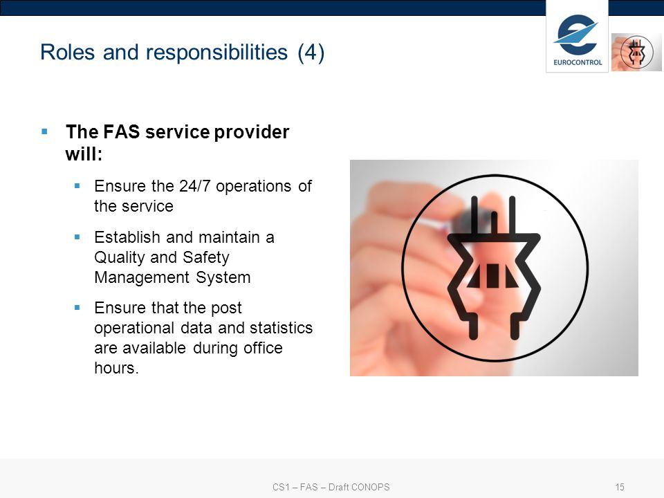 CS1 – FAS – Draft CONOPS15 Roles and responsibilities (4) The FAS service provider will: Ensure the 24/7 operations of the service Establish and maintain a Quality and Safety Management System Ensure that the post operational data and statistics are available during office hours.