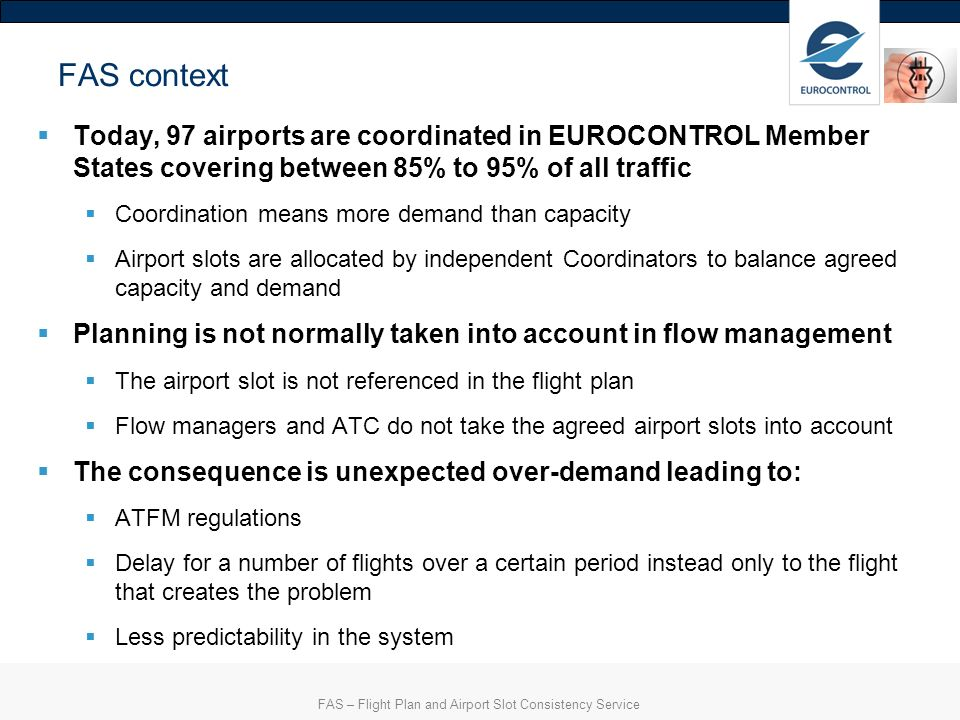 CS1 – FAS – Draft CONOPS 4 Scope of the FAS The service will be proposed for all EUROCONTROL Member States 40 Member States as from 2014 Currently 21 States have at least one coordinated airport The role and responsibilities of Airport Coordinators remain unchanged The responsibilities of Member States remain unchanged Responsibility for the Flight Plan remains unchanged with the Airspace Users