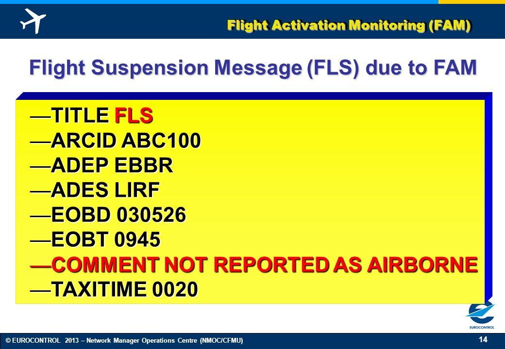 14 © EUROCONTROL 2013 – Network Manager Operations Centre (NMOC/CFMU) TITLE FLSTITLE FLS ARCID ABC100ARCID ABC100 ADEP EBBRADEP EBBR ADES LIRFADES LIR