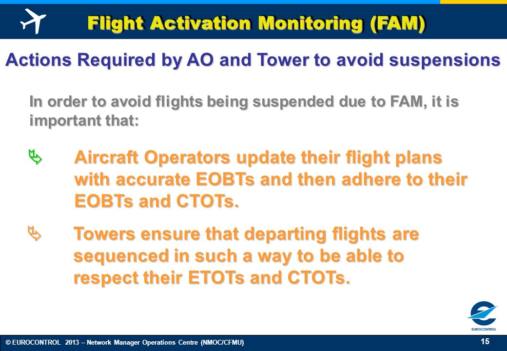 15 © EUROCONTROL 2013 – Network Manager Operations Centre (NMOC/CFMU) Flight Activation Monitoring (FAM) Aircraft Operators update their flight plans with accurate EOBTs and then adhere to their EOBTs and CTOTs.