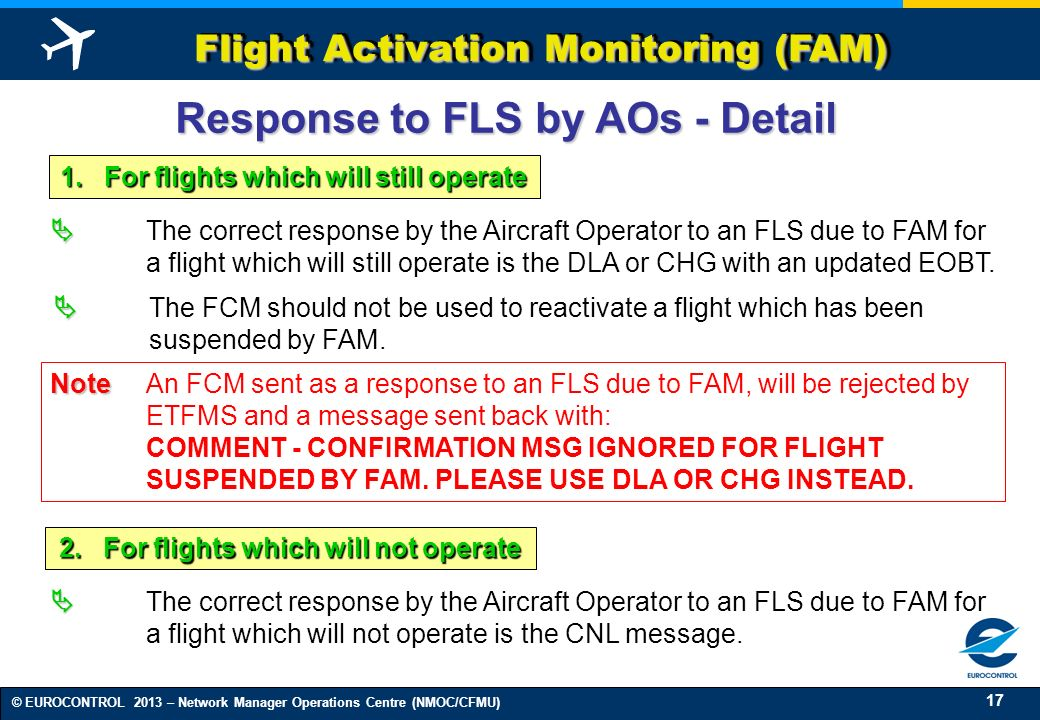 17 © EUROCONTROL 2013 – Network Manager Operations Centre (NMOC/CFMU) Flight Activation Monitoring (FAM) The correct response by the Aircraft Operator to an FLS due to FAM for a flight which will still operate is the DLA or CHG with an updated EOBT.