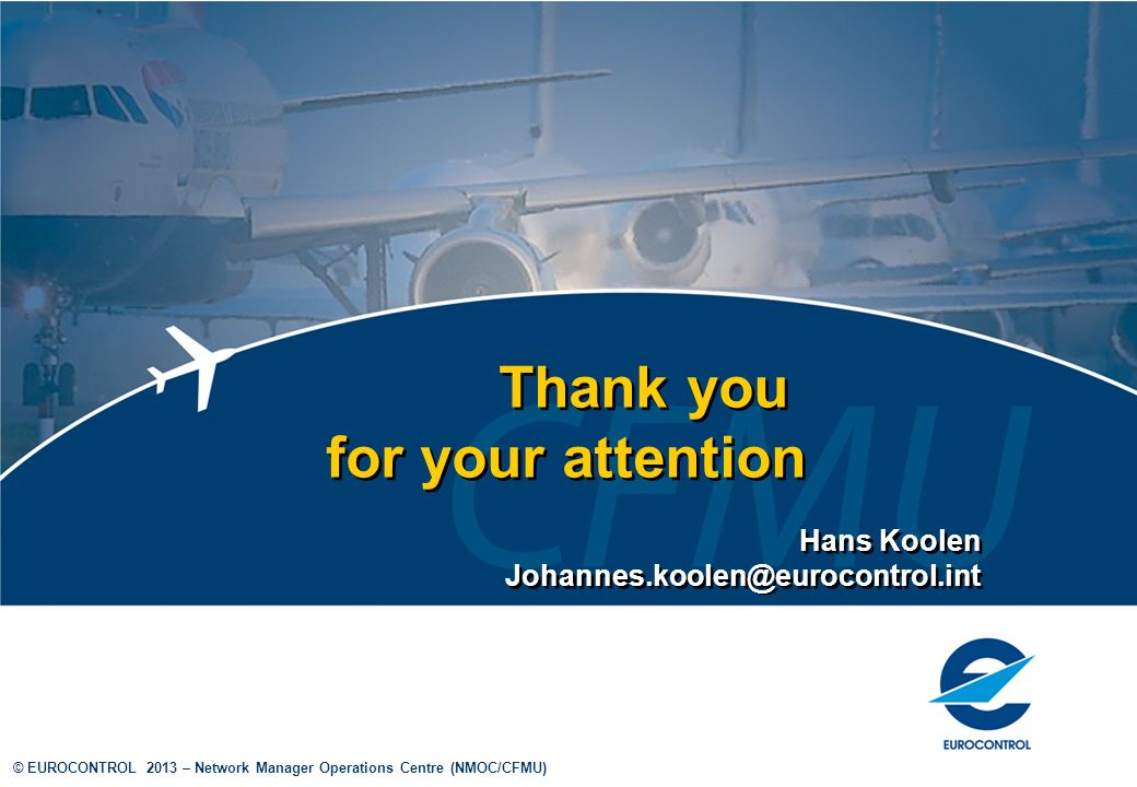 © EUROCONTROL 2013 – Network Manager Operations Centre (NMOC/CFMU) Thank you for your attention Hans Koolen Johannes.koolen@eurocontrol.int Hans Koolen Johannes.koolen@eurocontrol.int