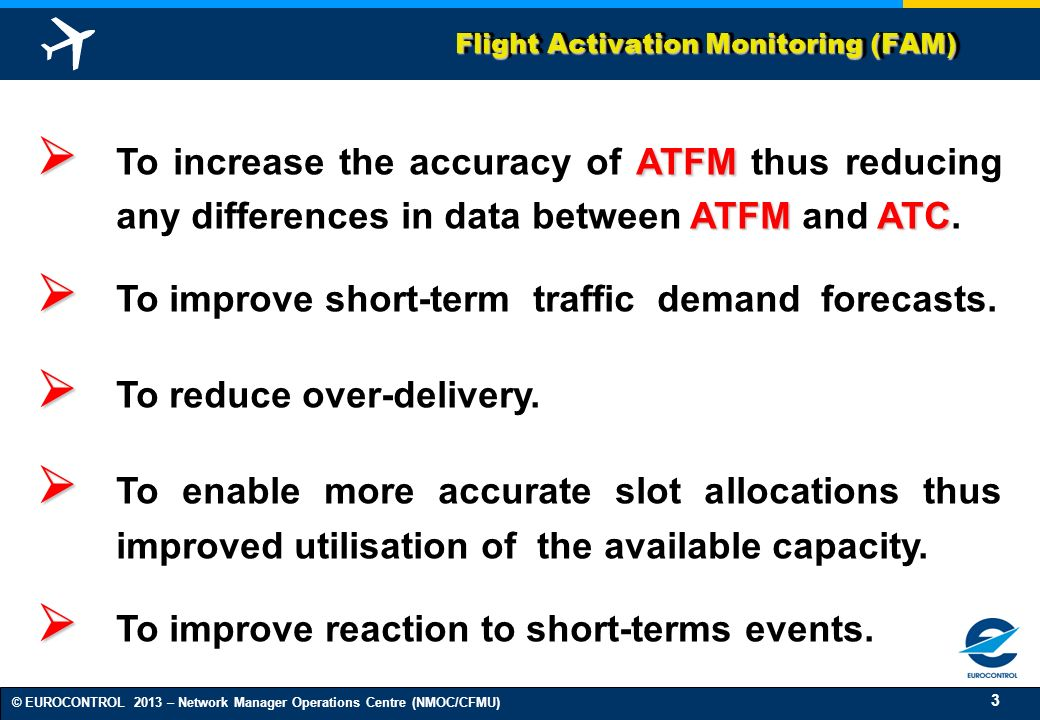 3 © EUROCONTROL 2013 – Network Manager Operations Centre (NMOC/CFMU) Flight Activation Monitoring (FAM) ATFM ATFMATC To increase the accuracy of ATFM thus reducing any differences in data between ATFM and ATC.