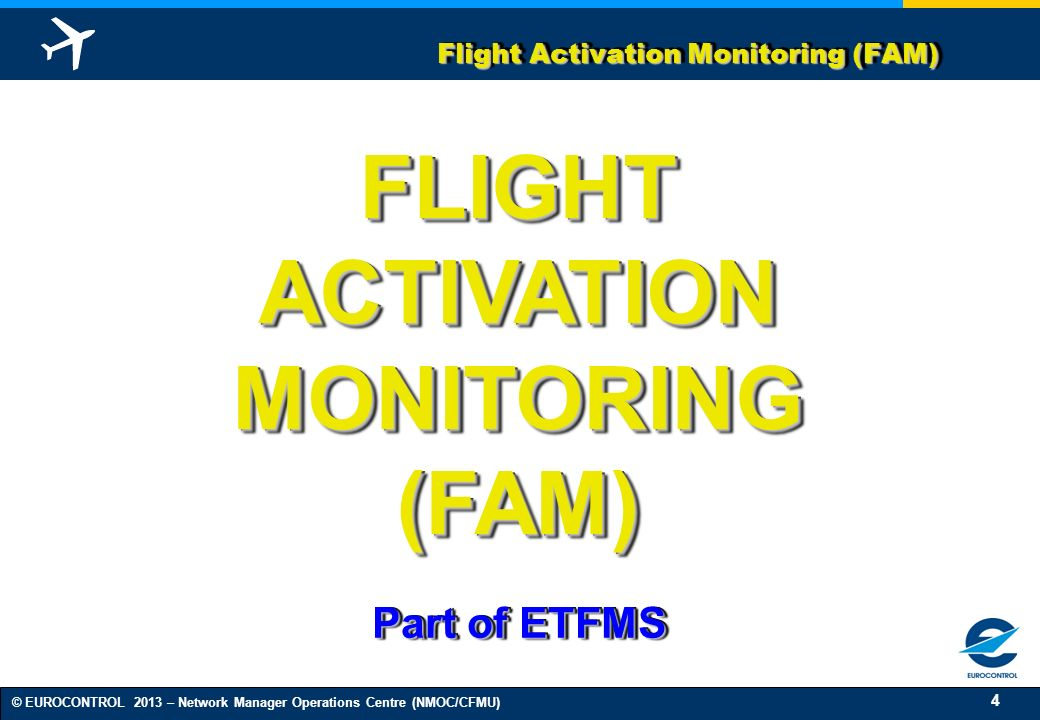 4 © EUROCONTROL 2013 – Network Manager Operations Centre (NMOC/CFMU) Flight Activation Monitoring (FAM) FLIGHT ACTIVATION MONITORING (FAM) FLIGHT ACTIVATION MONITORING (FAM) Part of ETFMS