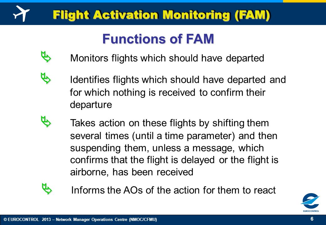 6 © EUROCONTROL 2013 – Network Manager Operations Centre (NMOC/CFMU) Flight Activation Monitoring (FAM) Identifies flights which should have departed and for which nothing is received to confirm their departure Informs the AOs of the action for them to react Takes action on these flights by shifting them several times (until a time parameter) and then suspending them, unless a message, which confirms that the flight is delayed or the flight is airborne, has been received Functions of FAM Monitors flights which should have departed
