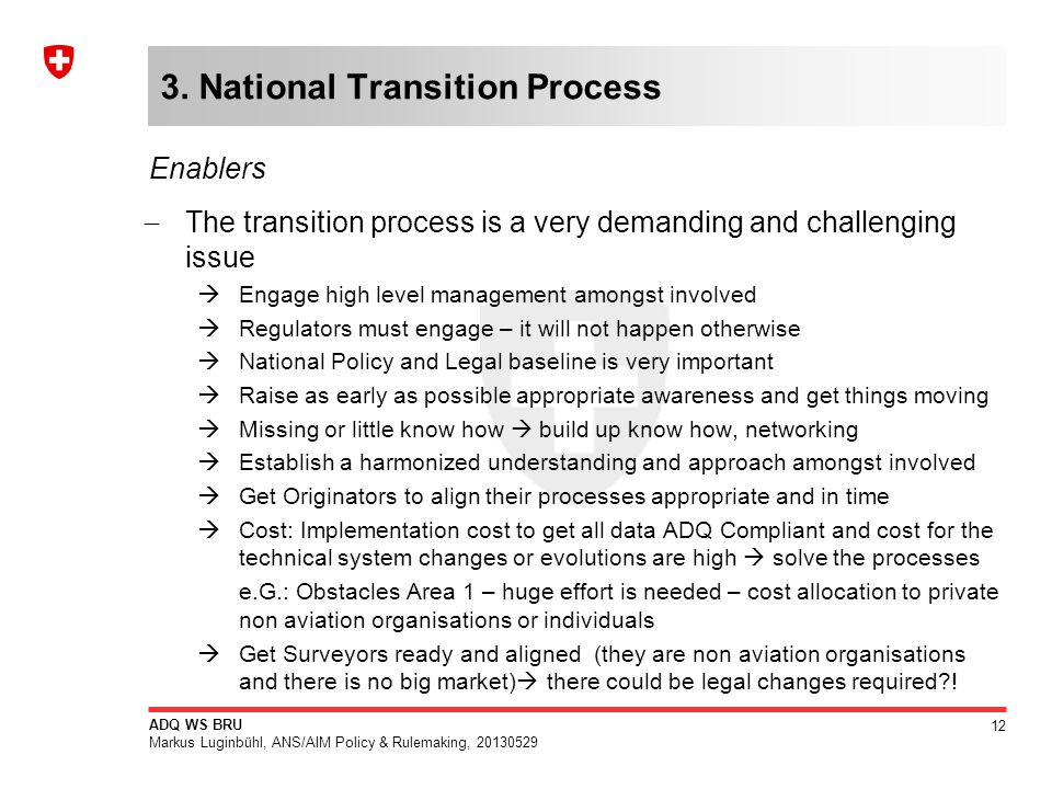 12 ADQ WS BRU Markus Luginbühl, ANS/AIM Policy & Rulemaking, 20130529 3. National Transition Process The transition process is a very demanding and ch