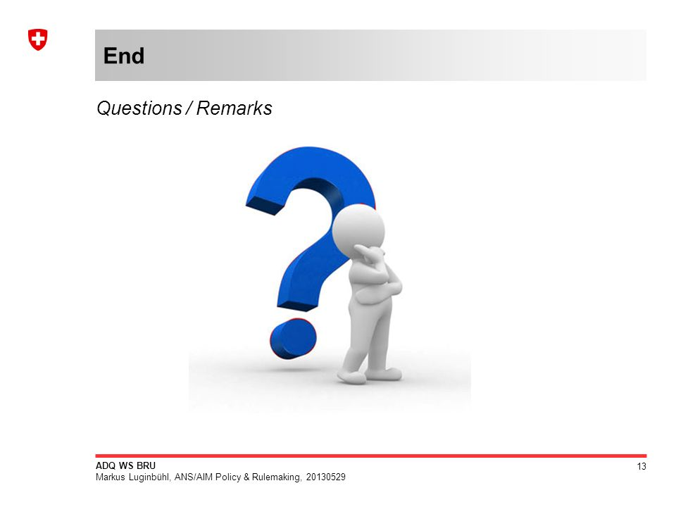 13 ADQ WS BRU Markus Luginbühl, ANS/AIM Policy & Rulemaking, 20130529 End Questions / Remarks