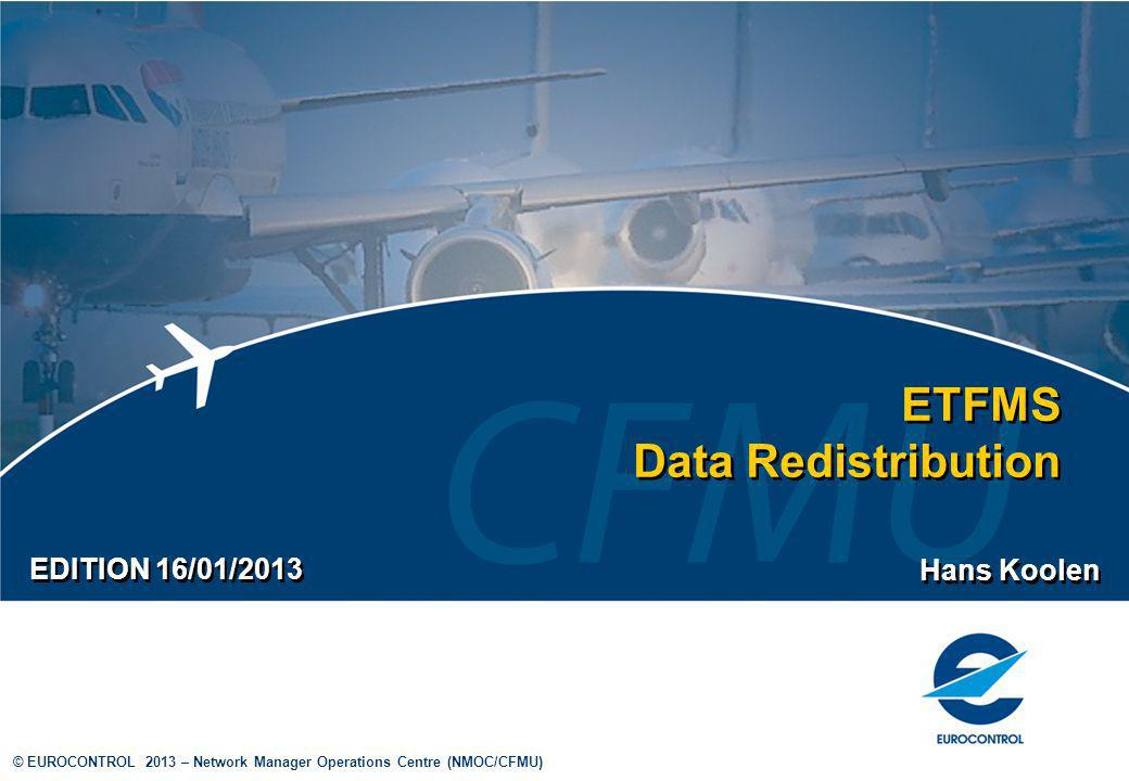 © EUROCONTROL 2013 – Network Manager Operations Centre (NMOC/CFMU) ETFMS Data Redistribution Hans Koolen EDITION 16/01/2013