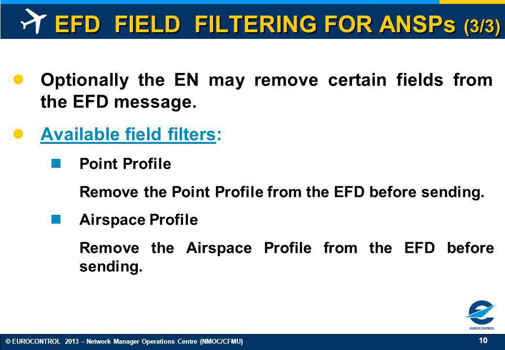 10 © EUROCONTROL 2013 – Network Manager Operations Centre (NMOC/CFMU) EFD FIELD FILTERING FOR ANSPs (3/3) Optionally the EN may remove certain fields