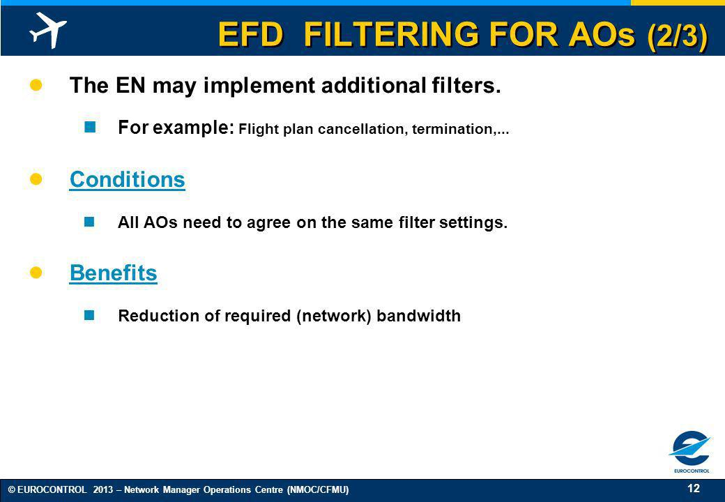 12 © EUROCONTROL 2013 – Network Manager Operations Centre (NMOC/CFMU) EFD FILTERING FOR AOs (2/3) The EN may implement additional filters. For example