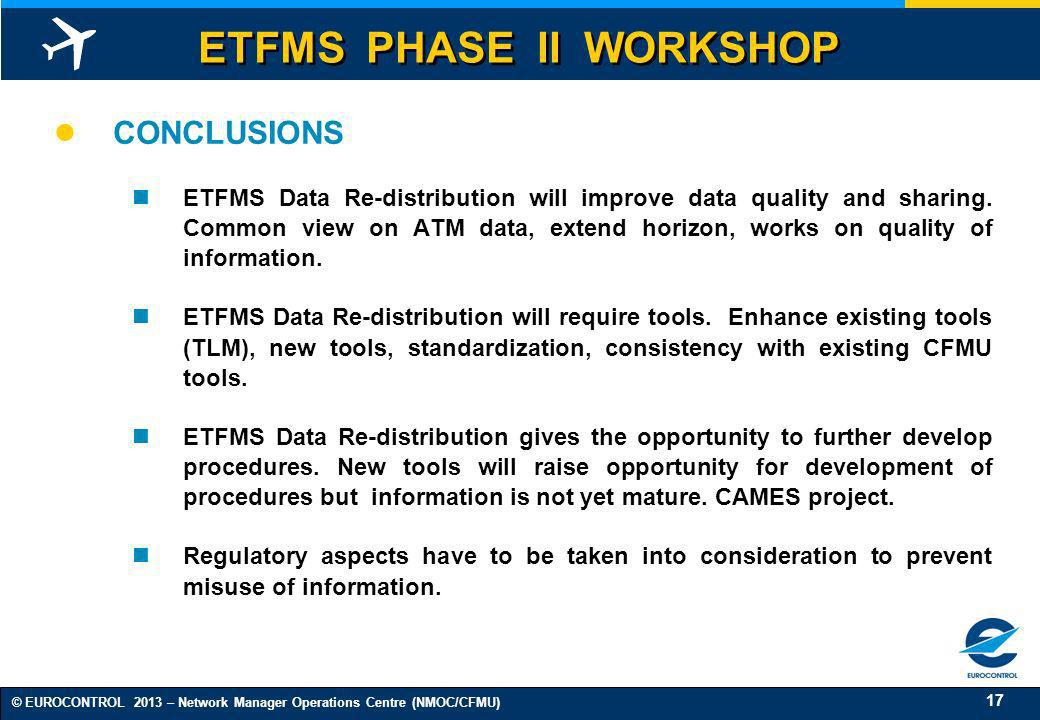 17 © EUROCONTROL 2013 – Network Manager Operations Centre (NMOC/CFMU) CONCLUSIONS ETFMS Data Re-distribution will improve data quality and sharing. Co