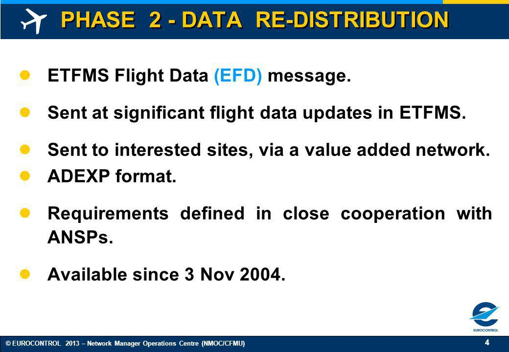4 © EUROCONTROL 2013 – Network Manager Operations Centre (NMOC/CFMU) PHASE 2 - DATA RE-DISTRIBUTION ETFMS Flight Data (EFD) message. Sent at significa
