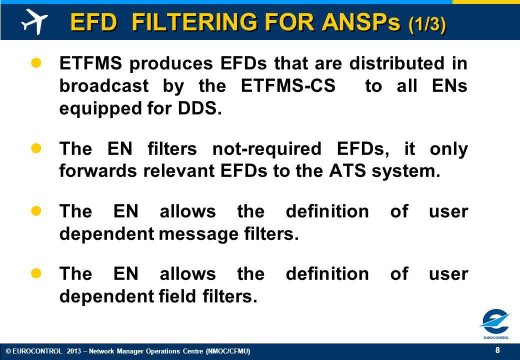 8 © EUROCONTROL 2013 – Network Manager Operations Centre (NMOC/CFMU) EFD FILTERING FOR ANSPs (1/3) ETFMS produces EFDs that are distributed in broadca