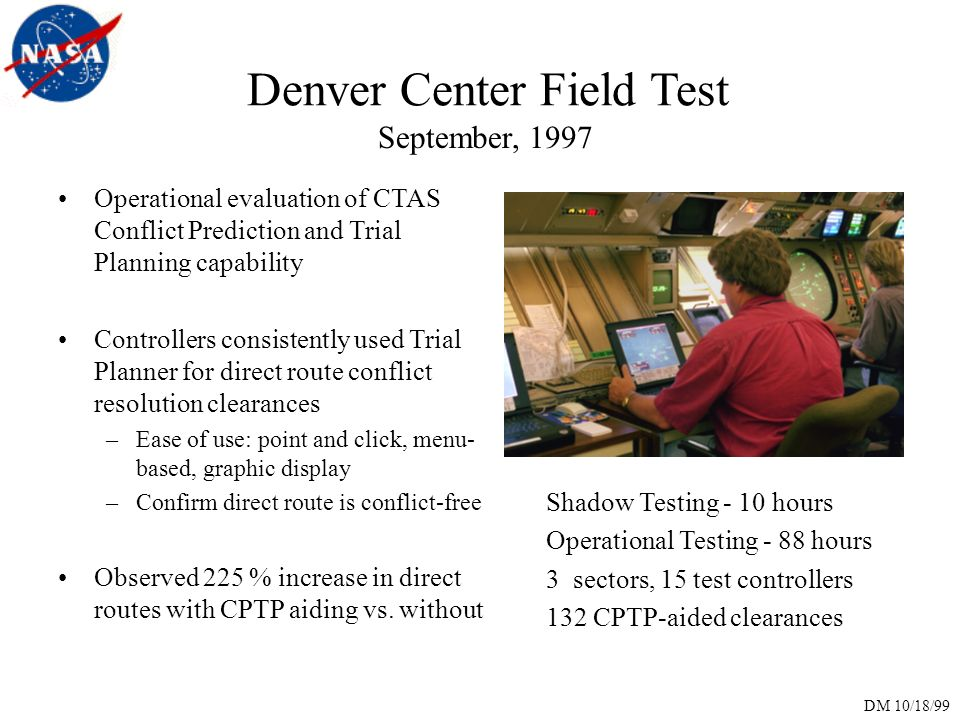 DM 10/18/99 Denver Center Field Test September, 1997 Operational evaluation of CTAS Conflict Prediction and Trial Planning capability Controllers consistently used Trial Planner for direct route conflict resolution clearances –Ease of use: point and click, menu- based, graphic display –Confirm direct route is conflict-free Observed 225 % increase in direct routes with CPTP aiding vs.