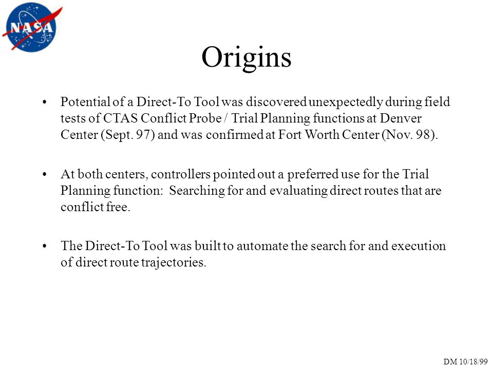 DM 10/18/99 Origins Potential of a Direct-To Tool was discovered unexpectedly during field tests of CTAS Conflict Probe / Trial Planning functions at Denver Center (Sept.