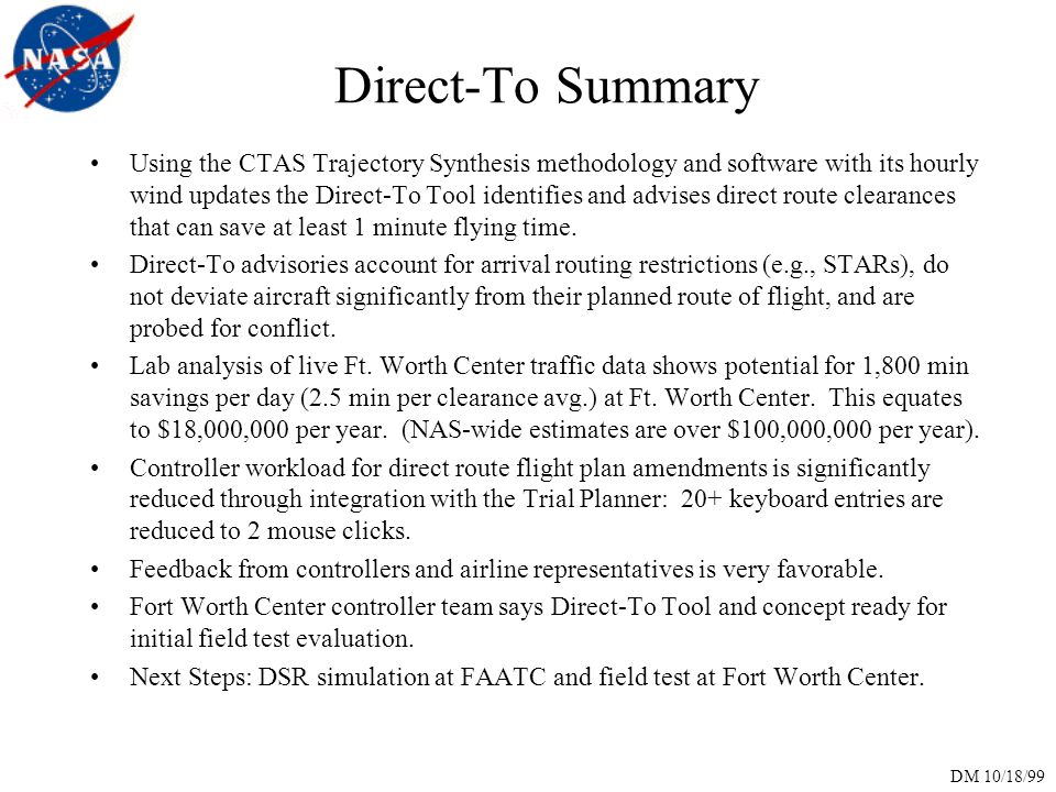 DM 10/18/99 Direct-To Summary Using the CTAS Trajectory Synthesis methodology and software with its hourly wind updates the Direct-To Tool identifies and advises direct route clearances that can save at least 1 minute flying time.