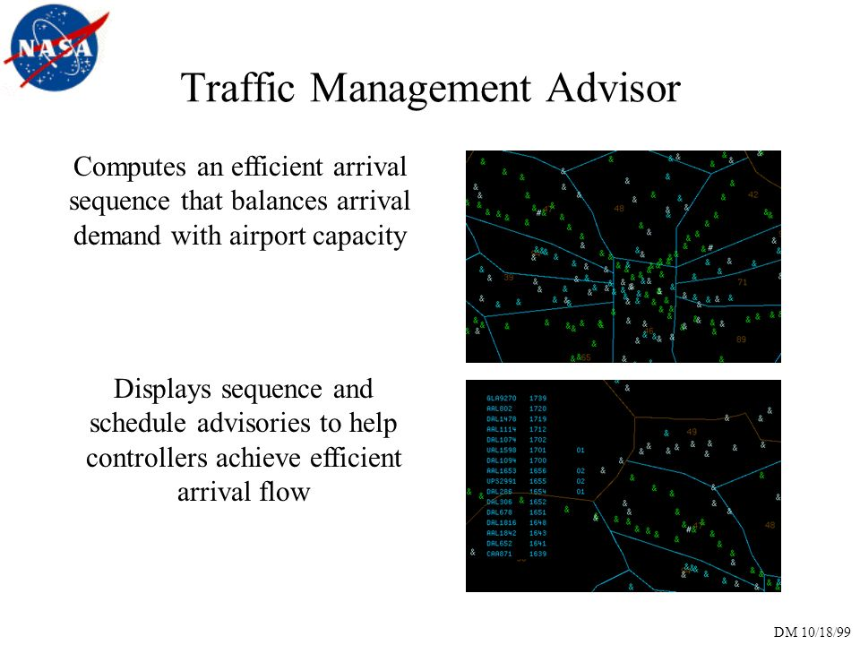 DM 10/18/99 Traffic Management Advisor Computes an efficient arrival sequence that balances arrival demand with airport capacity Displays sequence and schedule advisories to help controllers achieve efficient arrival flow
