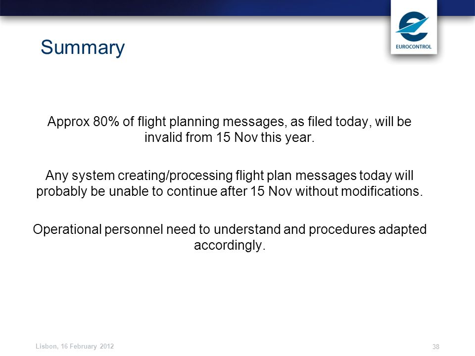 Lisbon, 16 February 2012 38 Summary Approx 80% of flight planning messages, as filed today, will be invalid from 15 Nov this year. Any system creating