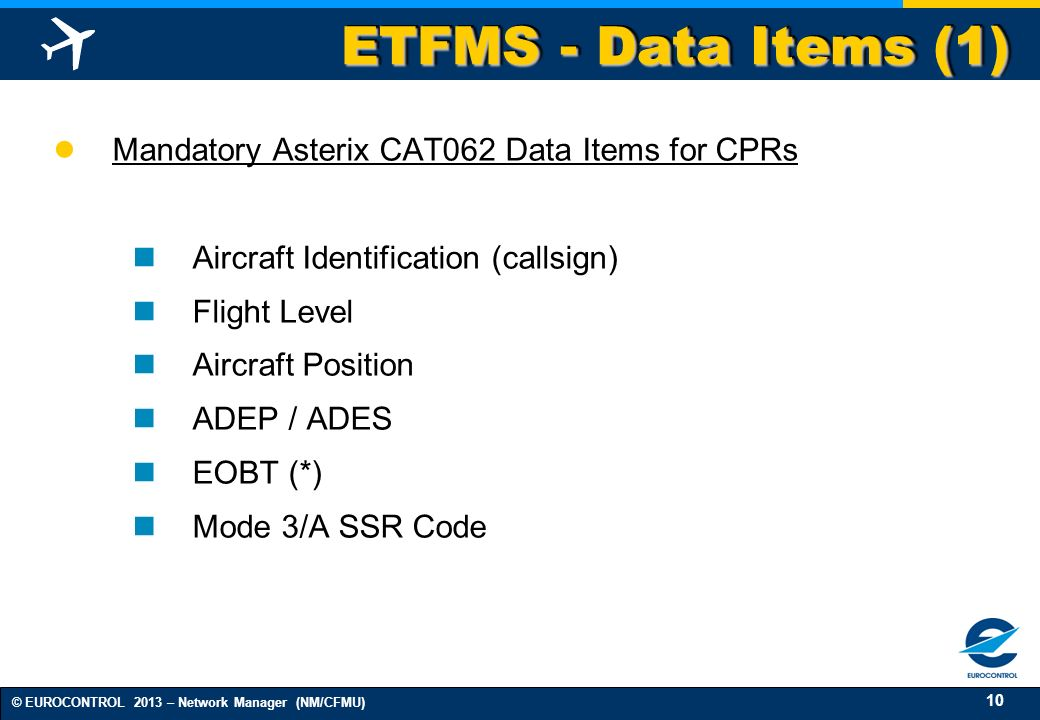 10 © EUROCONTROL 2013 – Network Manager (NM/CFMU) ETFMS - Data Items (1) Mandatory Asterix CAT062 Data Items for CPRs Aircraft Identification (callsig