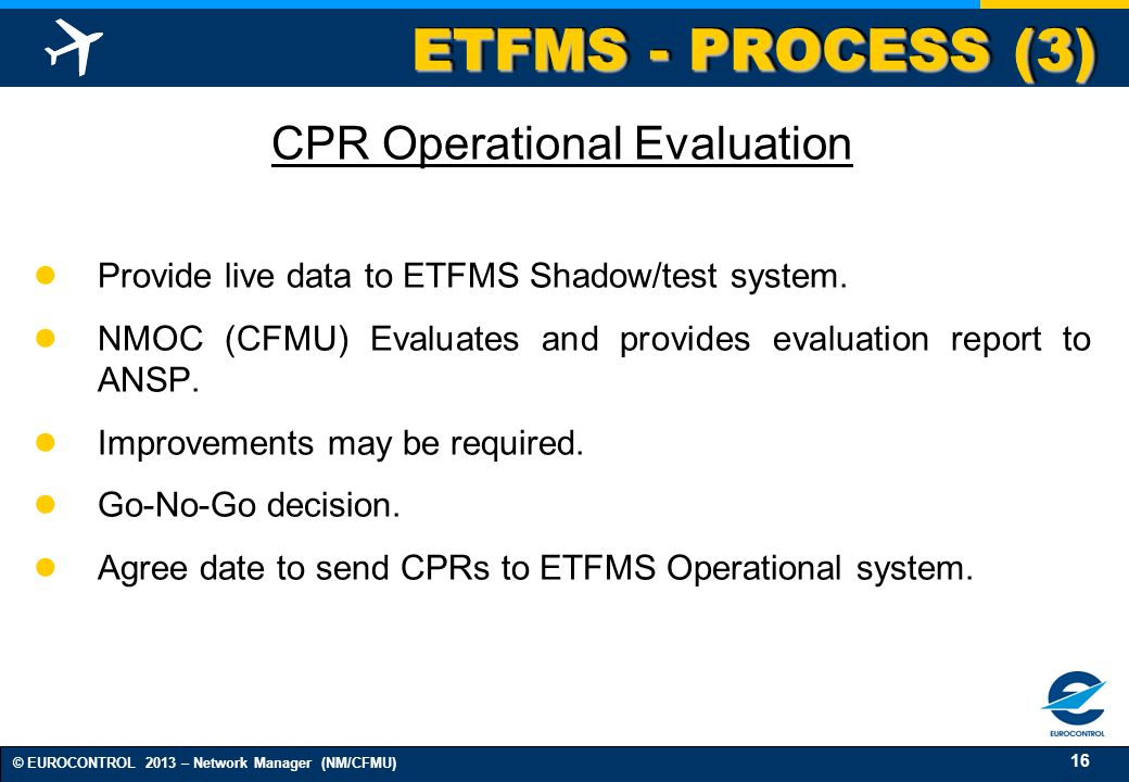 16 © EUROCONTROL 2013 – Network Manager (NM/CFMU) ETFMS - PROCESS (3) CPR Operational Evaluation Provide live data to ETFMS Shadow/test system. NMOC (