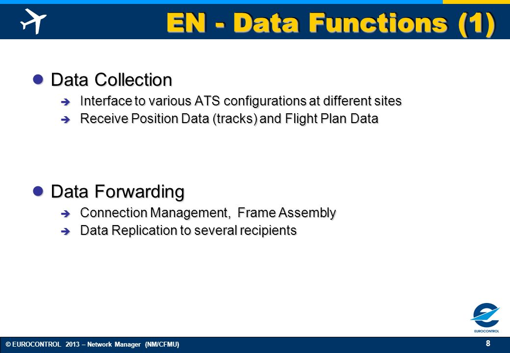 8 © EUROCONTROL 2013 – Network Manager (NM/CFMU) EN - Data Functions (1) Data Collection Data Collection Interface to various ATS configurations at di