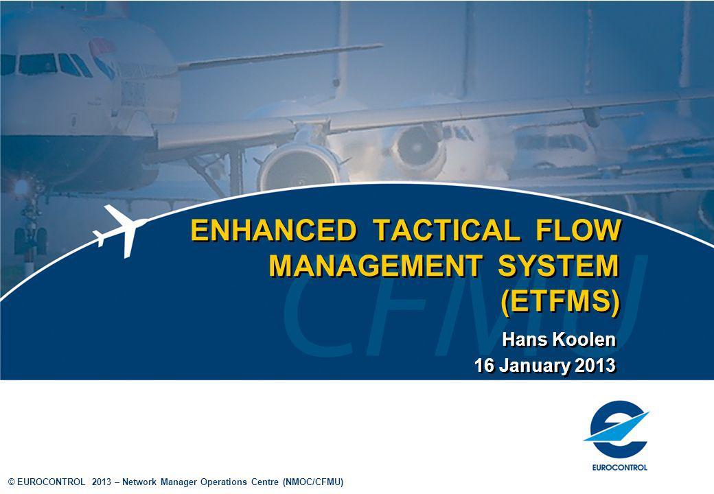 © EUROCONTROL 2013 – Network Manager Operations Centre (NMOC/CFMU) ENHANCED TACTICAL FLOW MANAGEMENT SYSTEM (ETFMS) Hans Koolen 16 January 2013 Hans K