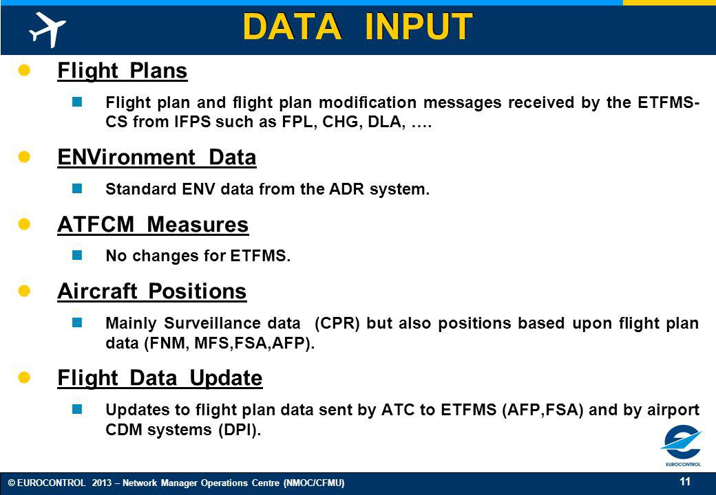 11 © EUROCONTROL 2013 – Network Manager Operations Centre (NMOC/CFMU) DATA INPUT Flight Plans Flight plan and flight plan modification messages receiv