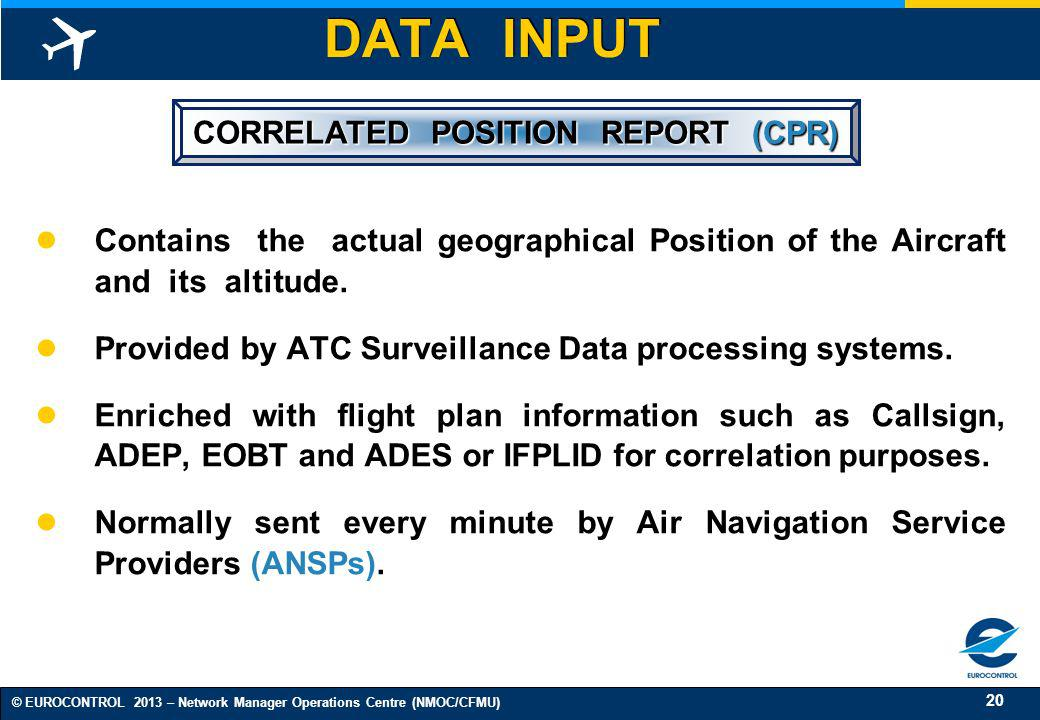 20 © EUROCONTROL 2013 – Network Manager Operations Centre (NMOC/CFMU) CORRELATED POSITION REPORT (CPR) Contains the actual geographical Position of th