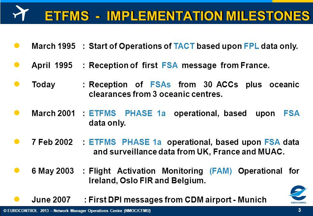 3 © EUROCONTROL 2013 – Network Manager Operations Centre (NMOC/CFMU) ETFMS - IMPLEMENTATION MILESTONES March 1995:Start of Operations of TACT based up
