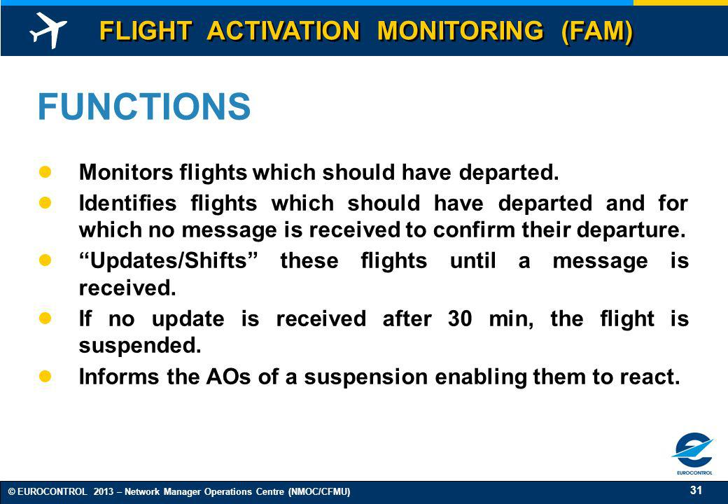 31 © EUROCONTROL 2013 – Network Manager Operations Centre (NMOC/CFMU) FUNCTIONS Monitors flights which should have departed. Identifies flights which