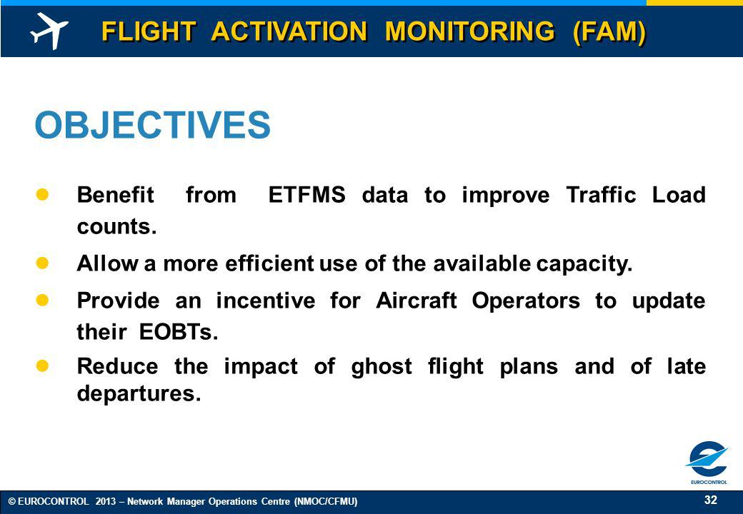 32 © EUROCONTROL 2013 – Network Manager Operations Centre (NMOC/CFMU) OBJECTIVES Benefit from ETFMS data to improve Traffic Load counts. Allow a more