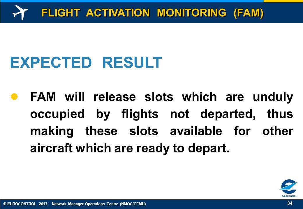 34 © EUROCONTROL 2013 – Network Manager Operations Centre (NMOC/CFMU) EXPECTED RESULT FAM will release slots which are unduly occupied by flights not