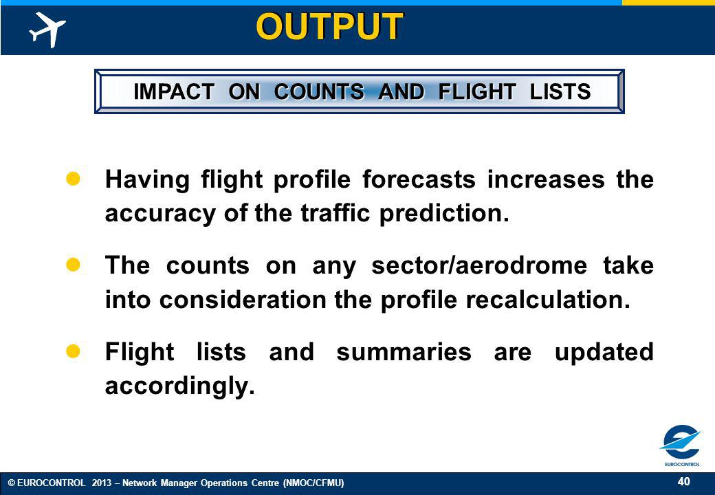 40 © EUROCONTROL 2013 – Network Manager Operations Centre (NMOC/CFMU) IMPACT ON COUNTS AND FLIGHT LISTS IMPACT ON COUNTS AND FLIGHT LISTS Having fligh