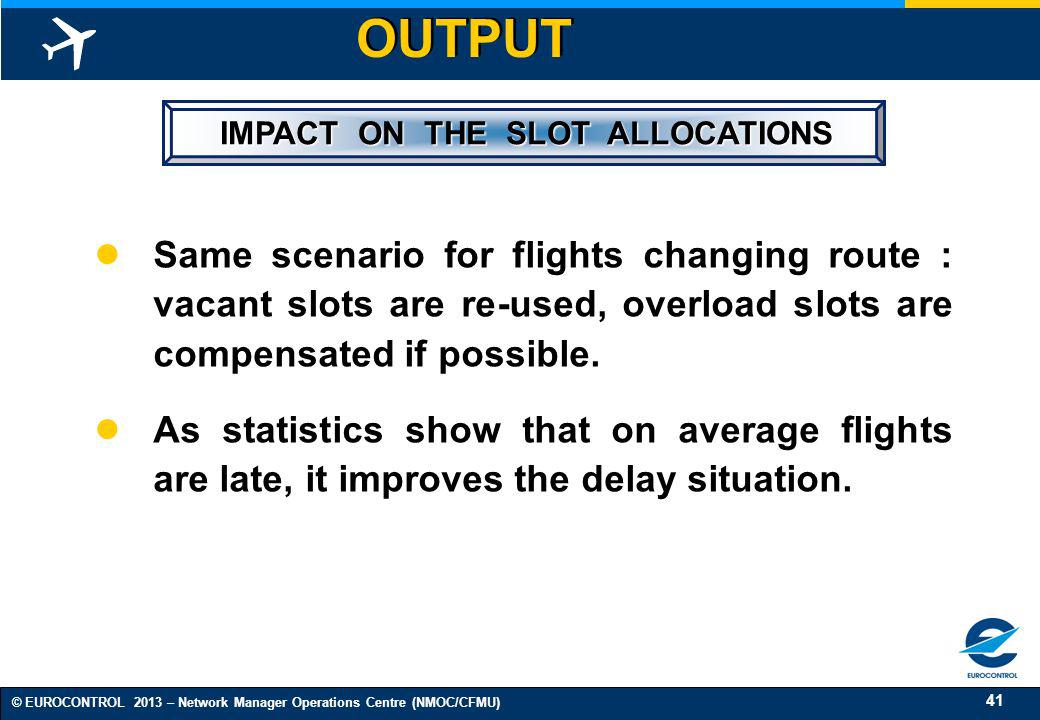 41 © EUROCONTROL 2013 – Network Manager Operations Centre (NMOC/CFMU) IMPACT ON THE SLOT ALLOCATIONS IMPACT ON THE SLOT ALLOCATIONS Same scenario for
