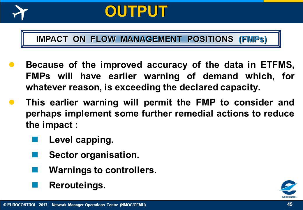 45 © EUROCONTROL 2013 – Network Manager Operations Centre (NMOC/CFMU) OUTPUT IMPACT ON FLOW MANAGEMENT POSITIONS (FMPs) IMPACT ON FLOW MANAGEMENT POSI