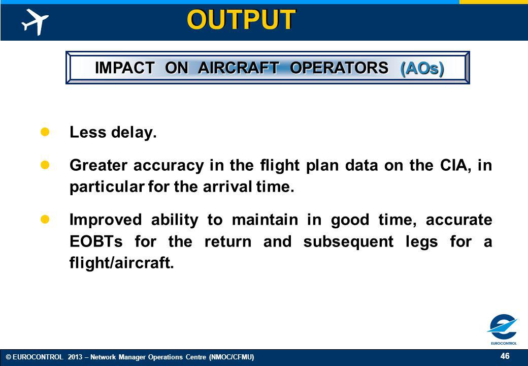 46 © EUROCONTROL 2013 – Network Manager Operations Centre (NMOC/CFMU) OUTPUT IMPACT ON AIRCRAFT OPERATORS (AOs) IMPACT ON AIRCRAFT OPERATORS (AOs) Les