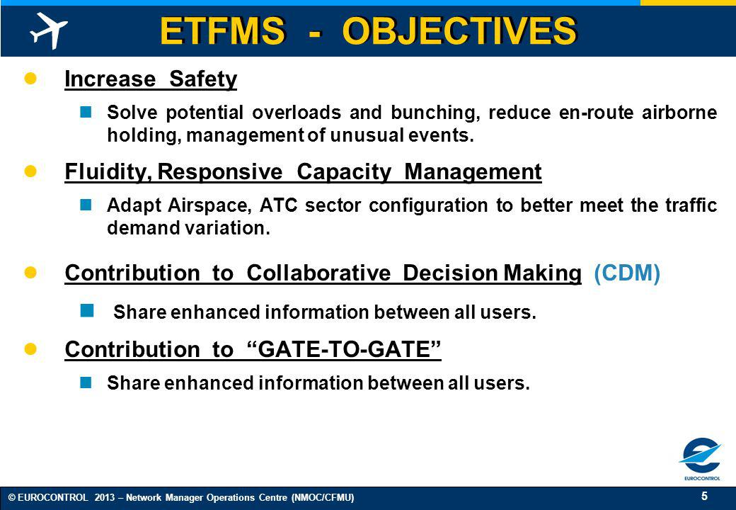 5 © EUROCONTROL 2013 – Network Manager Operations Centre (NMOC/CFMU) ETFMS - OBJECTIVES Increase Safety Solve potential overloads and bunching, reduce