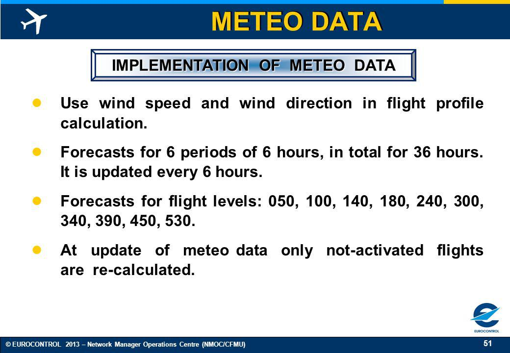51 © EUROCONTROL 2013 – Network Manager Operations Centre (NMOC/CFMU) METEO DATA IMPLEMENTATION OF METEO DATA IMPLEMENTATION OF METEO DATA Use wind sp