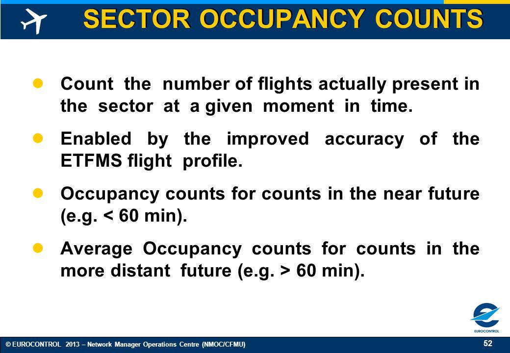 52 © EUROCONTROL 2013 – Network Manager Operations Centre (NMOC/CFMU) SECTOR OCCUPANCY COUNTS Count the number of flights actually present in the sect