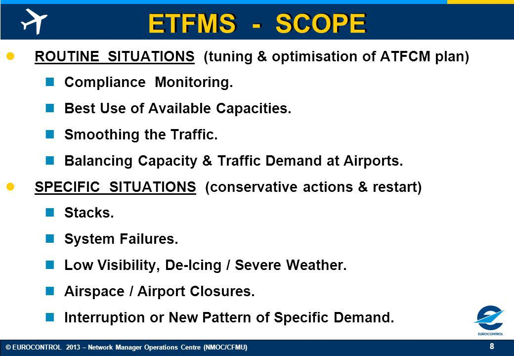 8 © EUROCONTROL 2013 – Network Manager Operations Centre (NMOC/CFMU) ETFMS - SCOPE ROUTINE SITUATIONS (tuning & optimisation of ATFCM plan) Compliance
